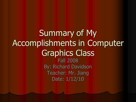 Summary of My Accomplishments in Computer Graphics Class Fall 2008 By: Richard Davidson Teacher: Mr. Jiang Date: 1/12/10.
