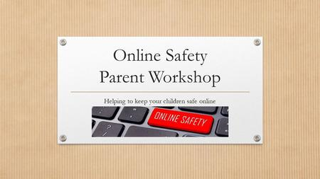 Online Safety Parent Workshop Helping to keep your children safe online.