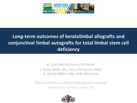 Long-term outcomes of keratolimbal allografts and conjunctival limbal autografts for total limbal stem cell deficiency M. Ziaei MBChB (Hons), FRCOphth.