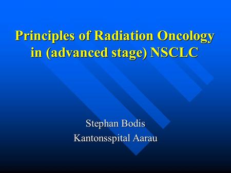 Principles of Radiation Oncology in (advanced stage) NSCLC Stephan Bodis Kantonsspital Aarau.