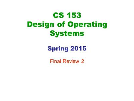 CS 153 Design of Operating Systems Spring 2015 Final Review 2.