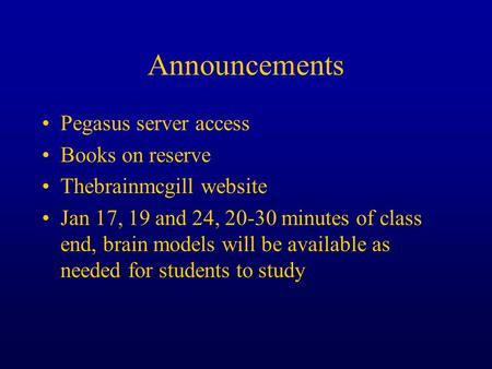 Announcements Pegasus server access Books on reserve Thebrainmcgill website Jan 17, 19 and 24, 20-30 minutes of class end, brain models will be available.