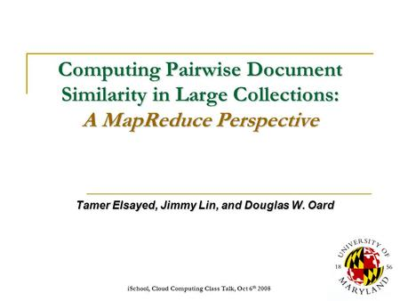 ISchool, Cloud Computing Class Talk, Oct 6 th 2008 1 Computing Pairwise Document Similarity in Large Collections: A MapReduce Perspective Tamer Elsayed,