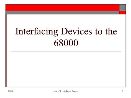 9/20/6Lecture 12 - Interfacing Devices1 Interfacing Devices to the 68000.