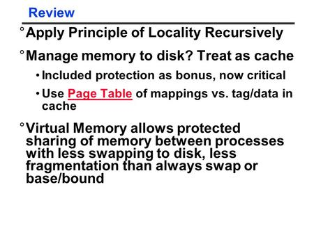 Review °Apply Principle of Locality Recursively °Manage memory to disk? Treat as cache Included protection as bonus, now critical Use Page Table of mappings.