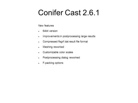 Conifer Cast 2.6.1 New features 64bit version Improvements in postprocessing large results Compressed flsgrf.dat result file format Meshing reworked Customizable.
