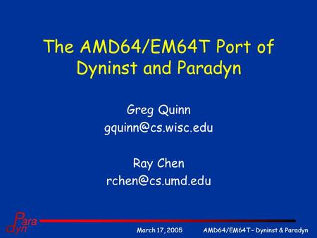 AMD64/EM64T – Dyninst & ParadynMarch 17, 2005 The AMD64/EM64T Port of Dyninst and Paradyn Greg Quinn Ray Chen