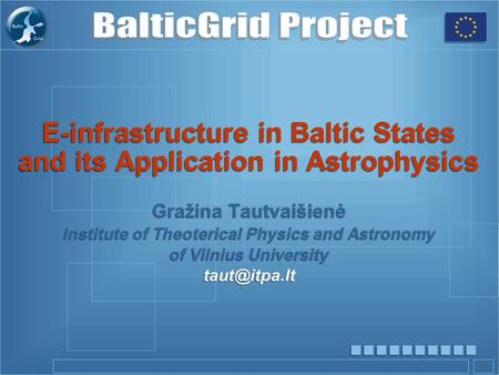 1 E-infrastructure in Baltic States and its Application in Astrophysics Gražina Tautvaišienė Institute of Theoterical Physics and Astronomy of Vilnius.