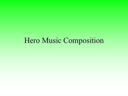Hero Music Composition. Hero Music Characteristics Major tonality Medium to fast tempo Piano to forte dynamic range High pitch predominately Heavily featured.