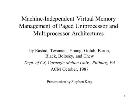 1 Machine-Independent Virtual Memory Management of Paged Uniprocessor and Multiprocessor Architectures by Rashid, Tevanian, Young, Golub, Baron, Black,