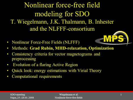SDO-meeting Napa, 25.-28.03. 2008 Wiegelmann et al: Nonlinear force-free fields 1 Nonlinear force-free field modeling for SDO T. Wiegelmann, J.K. Thalmann,