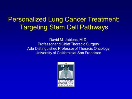 Personalized Lung Cancer Treatment: Targeting Stem Cell Pathways David M. Jablons, M.D. Professor and Chief Thoracic Surgery Ada Distinguished Professor.