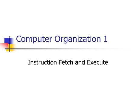 Computer Organization 1 Instruction Fetch and Execute.