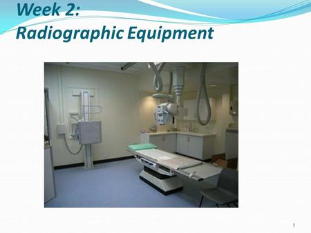 Week 2: Radiographic Equipment 1 Game Plan Identify generic components of the radiographic equipment Describe various planes of x-ray tube and table.