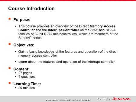 © 2008, Renesas Technology America, Inc., All Rights Reserved 1 Course Introduction  Purpose:  This course provides an overview of the Direct Memory.