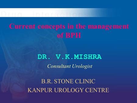 Current concepts in the management of BPH DR. V.K.MISHRA Consultant Urologist B.R. STONE CLINIC KANPUR UROLOGY CENTRE.