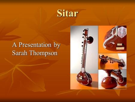 Sitar A Presentation by Sarah Thompson A Presentation by Sarah Thompson.