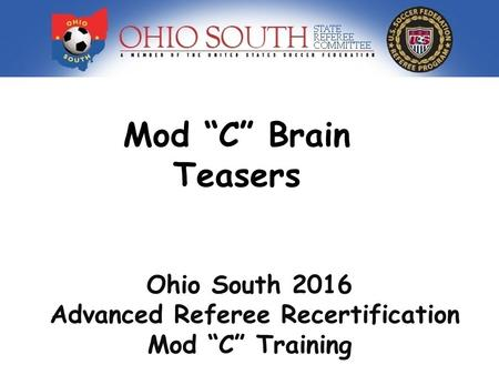 "Mod ""C"" Brain Teasers Ohio South 2016 Advanced Referee Recertification Mod ""C"" Training."