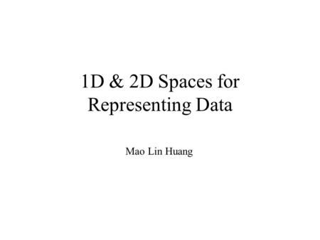 1D & 2D Spaces for Representing Data Mao Lin Huang.
