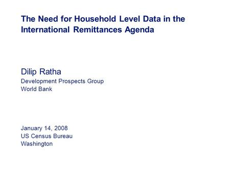 The Need for Household Level Data in the International Remittances Agenda Dilip Ratha Development Prospects Group World Bank January 14, 2008 US Census.