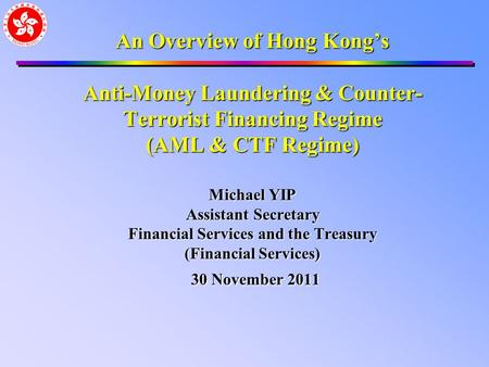 An Overview of Hong Kong's Anti-Money Laundering & Counter- Terrorist Financing Regime (AML & CTF Regime) Michael YIP Assistant Secretary Financial Services.