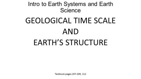 Intro to Earth Systems and Earth Science GEOLOGICAL TIME SCALE AND EARTH'S STRUCTURE Textbook pages 207-209, 212.