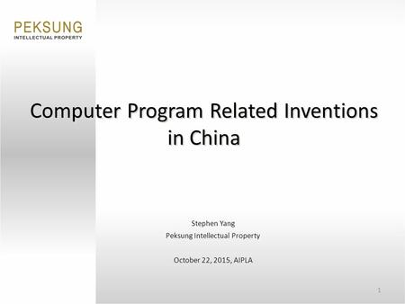 1 Computer Program Related Inventions in China Stephen Yang Peksung Intellectual Property October 22, 2015, AIPLA.