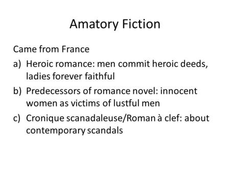 Amatory Fiction Came from France a)Heroic romance: men commit heroic deeds, ladies forever faithful b)Predecessors of romance novel: innocent women as.