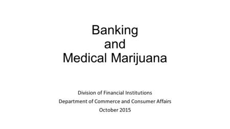Banking and Medical Marijuana Division of Financial Institutions Department of Commerce and Consumer Affairs October 2015.