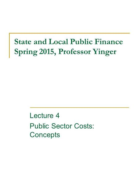 State and Local Public Finance Spring 2015, Professor Yinger Lecture 4 Public Sector Costs: Concepts.
