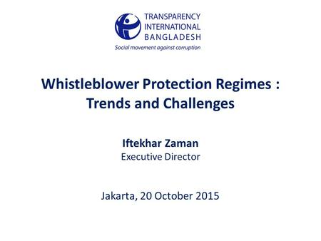 Whistleblower Protection Regimes : Trends and Challenges Iftekhar Zaman Executive Director Jakarta, 20 October 2015.