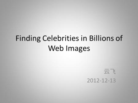 Finding Celebrities in Billions of Web Images 云飞 2012-12-13.