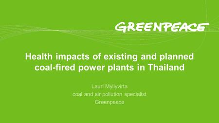 Health impacts of existing and planned coal-fired power plants in Thailand Lauri Myllyvirta coal and air pollution specialist Greenpeace.