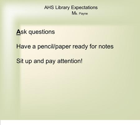AHS Library Expectations M s. Payne Ask questions Have a pencil/paper ready for notes Sit up and pay attention!