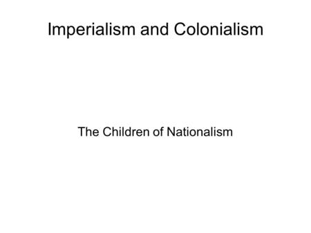 Imperialism and Colonialism The Children of Nationalism.