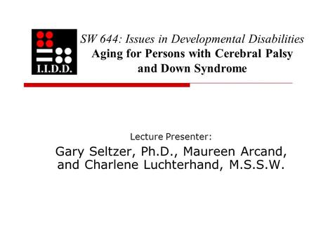 SW 644: Issues in Developmental Disabilities Aging for Persons with Cerebral Palsy and Down Syndrome Lecture Presenter: Gary Seltzer, Ph.D., Maureen Arcand,