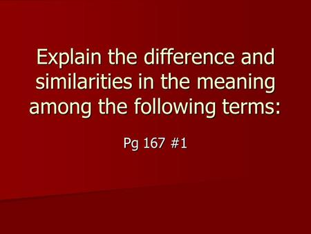 Explain the difference and similarities in the meaning among the following terms: Pg 167 #1.