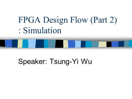 Speaker: Tsung-Yi Wu FPGA Design Flow (Part 2) : Simulation.