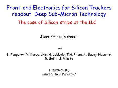 Front-end Electronics for Silicon Trackers readout Deep Sub-Micron Technology The case of Silicon strips at the ILC Jean-Francois Genat and S. Fougeron,
