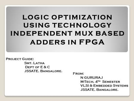 LOGIC OPTIMIZATION USING TECHNOLOGY INDEPENDENT MUX BASED ADDERS IN FPGA Project Guide: Smt. Latha Dept of E & C JSSATE, Bangalore. From: N GURURAJ M-Tech,