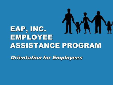 EAP, INC. EMPLOYEE ASSISTANCE PROGRAM Orientation for Employees.