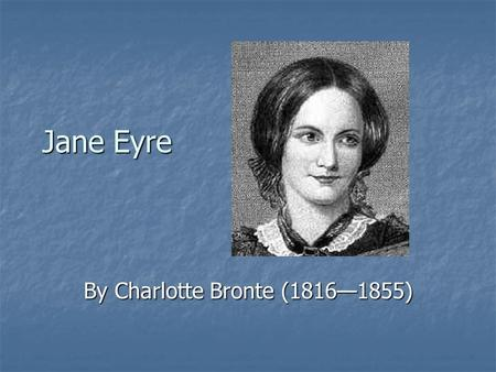 Jane Eyre By Charlotte Bronte (1816—1855). I. Introduction A Background on the Brontes 1. the father—Rev. Patrick Bronte 2. June 1826—Gondal begins 2.