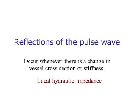 Reflections of the pulse wave Occur whenever there is a change in vessel cross section or stiffness. Local hydraulic impedance.