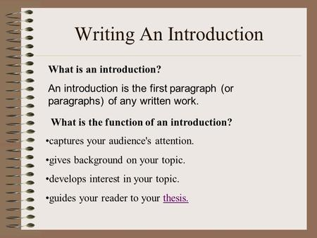 Writing An Introduction What is an introduction? An introduction is the first paragraph (or paragraphs) of any written work. What is the function of an.