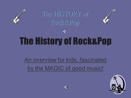 The History of Rock&Pop An overview for kids, fascinated by the MAGIC of good music!