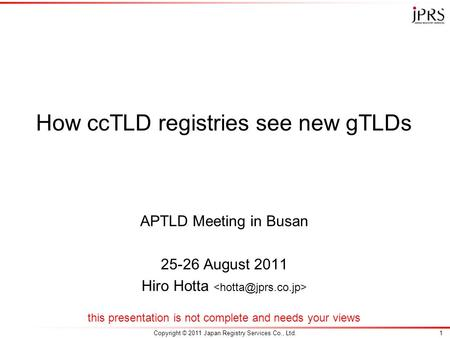 Copyright © 2011 Japan Registry Services Co., Ltd.1 How ccTLD registries see new gTLDs APTLD Meeting in Busan 25-26 August 2011 Hiro Hotta this presentation.