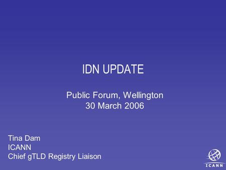 IDN UPDATE Tina Dam ICANN Chief gTLD Registry Liaison Public Forum, Wellington 30 March 2006.
