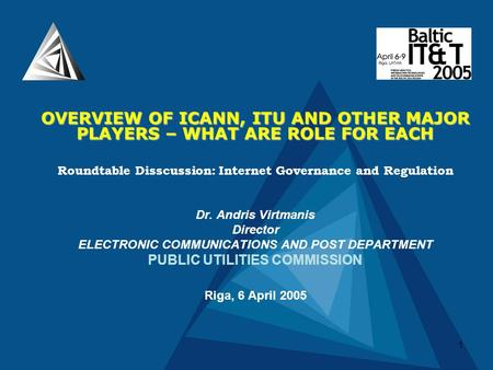 1 OVERVIEW OF ICANN, ITU AND OTHER MAJOR PLAYERS – WHAT ARE ROLE FOR EACH Roundtable Disscussion: Internet Governance and Regulation Dr. Andris Virtmanis.