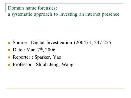 Domain name forensics: a systematic approach to investing an internet presence Source : Digital Investigation (2004) 1, 247-255 Date : Mar. 7 th, 2006.