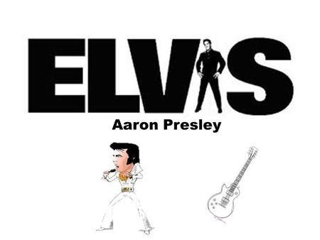 Aaron Presley. Elvis was born in Tupelo, Mississippi.